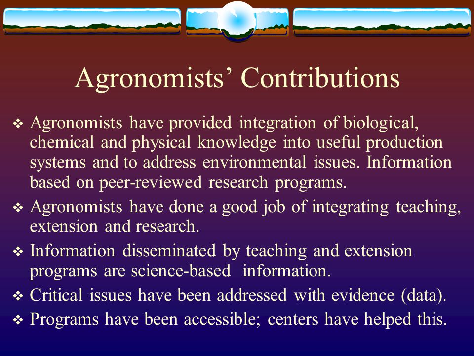 Agronomists' Contributions  Agronomists have provided integration of biological, chemical and physical knowledge into useful production systems and to address environmental issues.