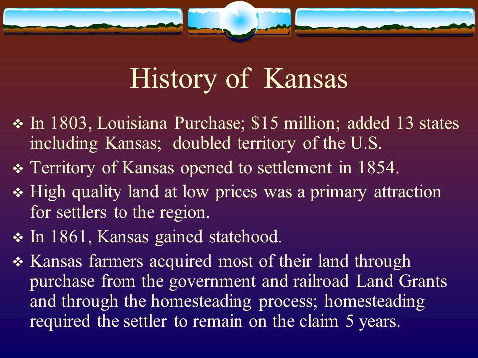 History of Kansas  In 1803, Louisiana Purchase; $15 million; added 13 states including Kansas; doubled territory of the U.S.