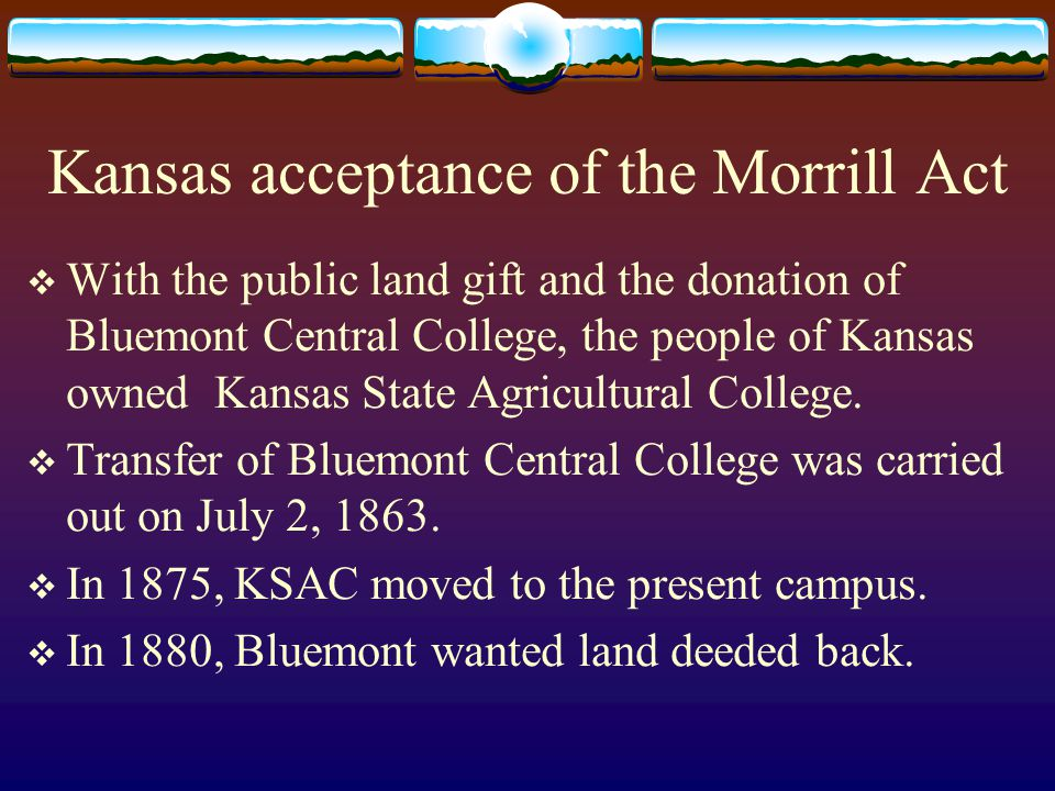 Kansas acceptance of the Morrill Act  With the public land gift and the donation of Bluemont Central College, the people of Kansas owned Kansas State Agricultural College.