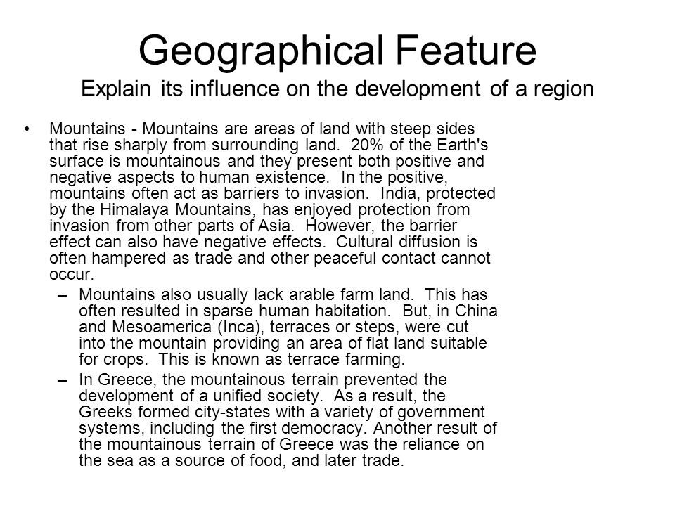 Geographical Feature Explain its influence on the development of a region Mountains - Mountains are areas of land with steep sides that rise sharply from surrounding land.