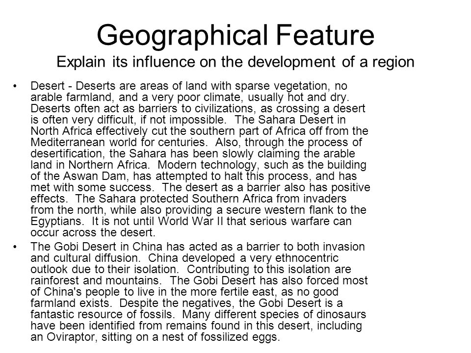 Geographical Feature Explain its influence on the development of a region Desert - Deserts are areas of land with sparse vegetation, no arable farmland, and a very poor climate, usually hot and dry.