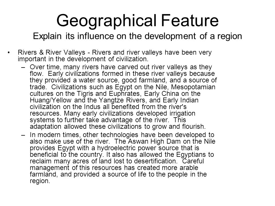 Geographical Feature Explain its influence on the development of a region Rivers & River Valleys - Rivers and river valleys have been very important in the development of civilization.