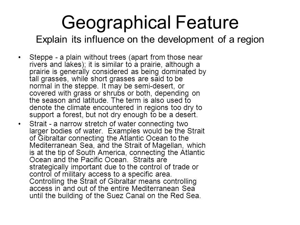 Geographical Feature Explain its influence on the development of a region Steppe - a plain without trees (apart from those near rivers and lakes); it is similar to a prairie, although a prairie is generally considered as being dominated by tall grasses, while short grasses are said to be normal in the steppe.