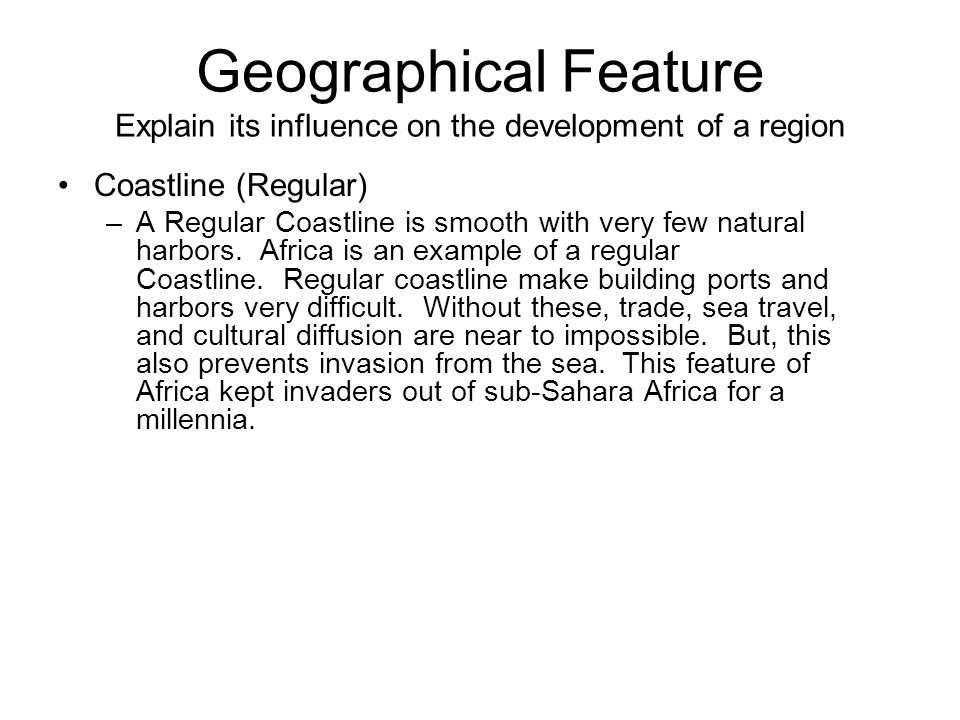 Geographical Feature Explain its influence on the development of a region Coastline (Regular) –A Regular Coastline is smooth with very few natural harbors.