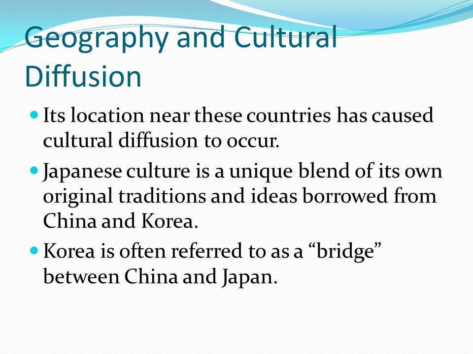 Geography and Cultural Diffusion Its location near these countries has caused cultural diffusion to occur. Japanese culture is a unique blend of its o