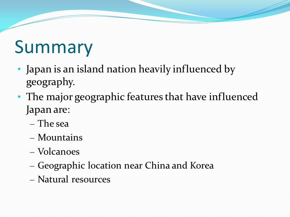 Summary Japan is an island nation heavily influenced by geography. The major geographic features that have influenced Japan are: – The sea – Mountains
