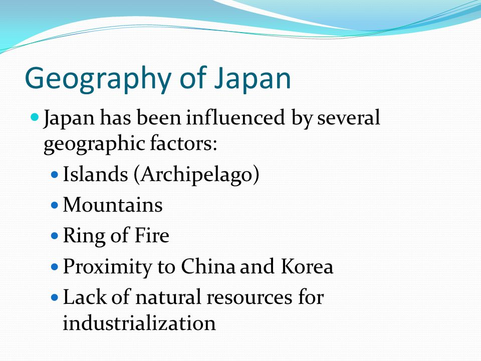 Geography of Japan Japan has been influenced by several geographic factors: Islands (Archipelago) Mountains Ring of Fire Proximity to China and Korea