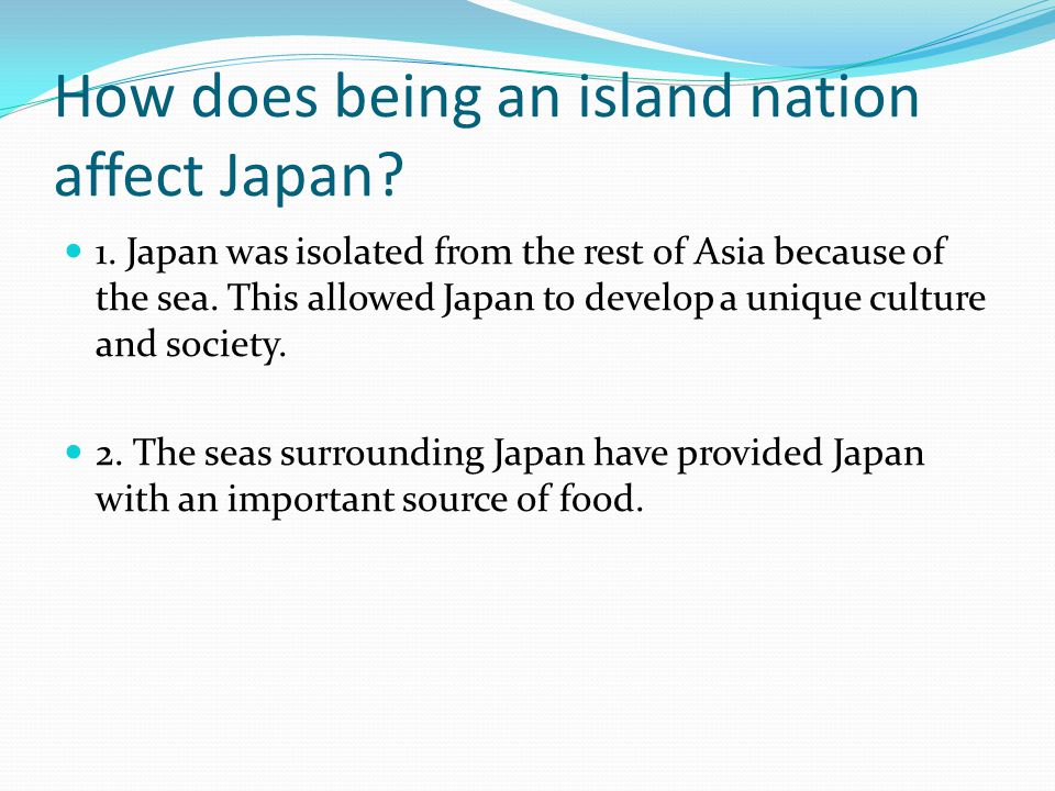 How does being an island nation affect Japan? 1. Japan was isolated from the rest of Asia because of the sea. This allowed Japan to develop a unique c