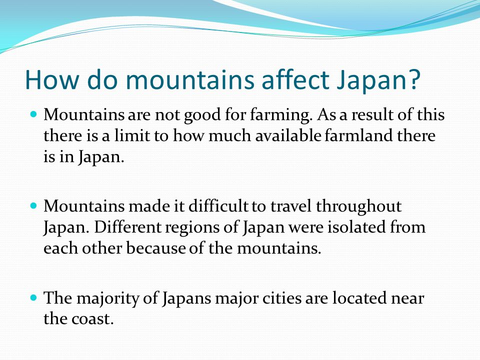 How do mountains affect Japan? Mountains are not good for farming. As a result of this there is a limit to how much available farmland there is in Jap