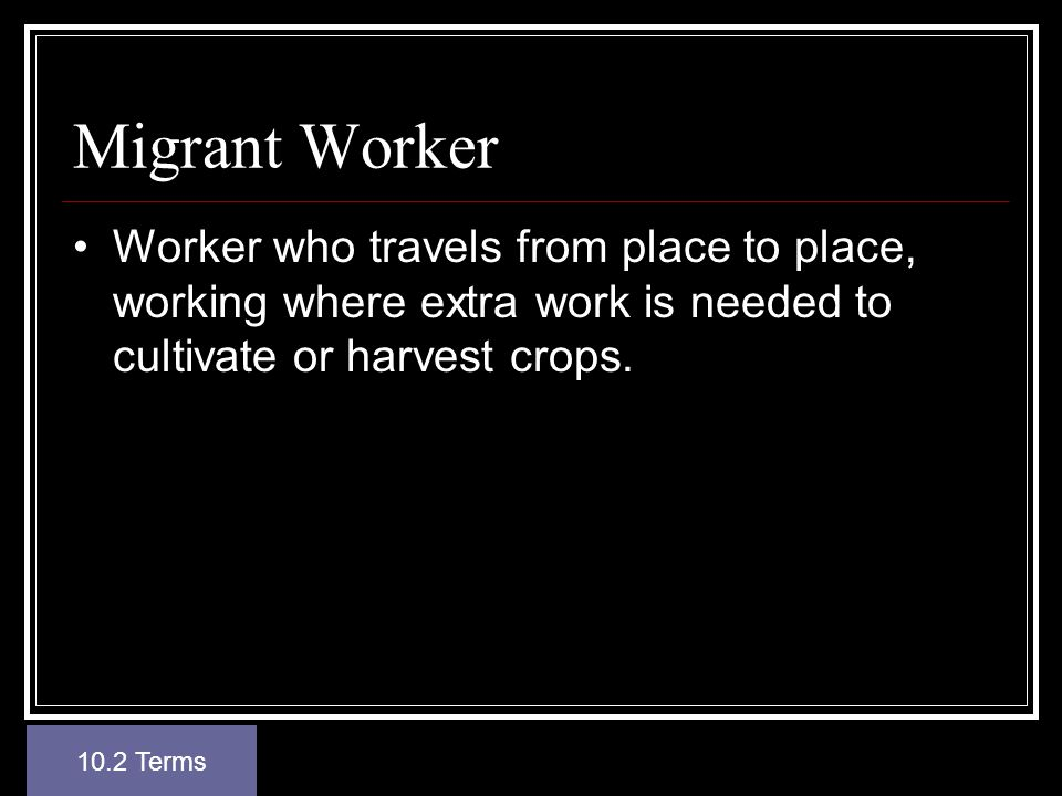 Migrant Worker Worker who travels from place to place, working where extra work is needed to cultivate or harvest crops.