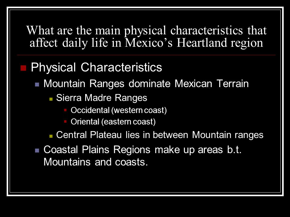 What are the main physical characteristics that affect daily life in Mexico's Heartland region Physical Characteristics Mountain Ranges dominate Mexican Terrain Sierra Madre Ranges  Occidental (western coast)  Oriental (eastern coast) Central Plateau lies in between Mountain ranges Coastal Plains Regions make up areas b.t.