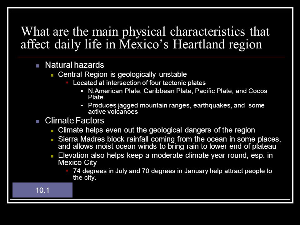 What are the main physical characteristics that affect daily life in Mexico's Heartland region Natural hazards Central Region is geologically unstable  Located at intersection of four tectonic plates  N.American Plate, Caribbean Plate, Pacific Plate, and Cocos Plate  Produces jagged mountain ranges, earthquakes, and some active volcanoes Climate Factors Climate helps even out the geological dangers of the region Sierra Madres block rainfall coming from the ocean in some places, and allows moist ocean winds to bring rain to lower end of plateau Elevation also helps keep a moderate climate year round, esp.