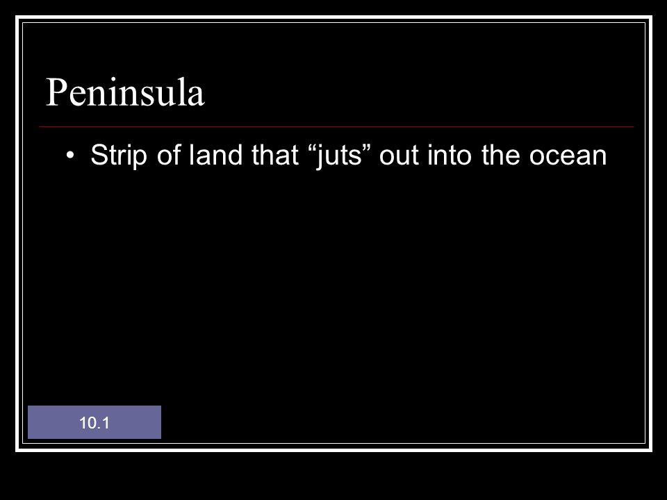 Peninsula Strip of land that juts out into the ocean 10.1
