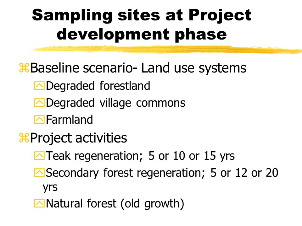 Sampling sites at Project development phase zBaseline scenario- Land use systems yDegraded forestland yDegraded village commons yFarmland zProject activities yTeak regeneration; 5 or 10 or 15 yrs ySecondary forest regeneration; 5 or 12 or 20 yrs yNatural forest (old growth)