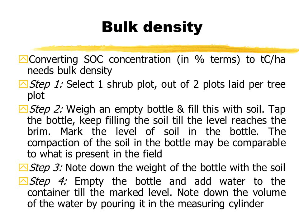 Bulk density yConverting SOC concentration (in % terms) to tC/ha needs bulk density yStep 1: Select 1 shrub plot, out of 2 plots laid per tree plot yStep 2: Weigh an empty bottle & fill this with soil.