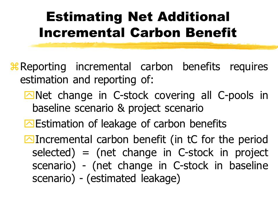 Estimating Net Additional Incremental Carbon Benefit zReporting incremental carbon benefits requires estimation and reporting of: yNet change in C-stock covering all C-pools in baseline scenario & project scenario yEstimation of leakage of carbon benefits yIncremental carbon benefit (in tC for the period selected) = (net change in C-stock in project scenario) - (net change in C-stock in baseline scenario) - (estimated leakage)