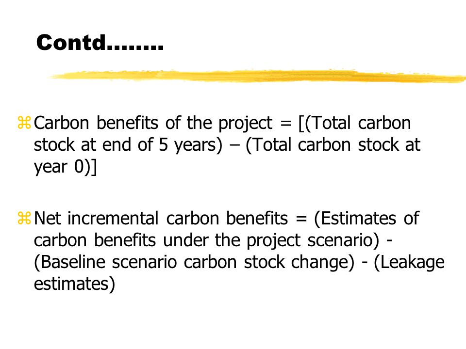 Contd…….. zCarbon benefits of the project = [(Total carbon stock at end of 5 years) – (Total carbon stock at year 0)] zNet incremental carbon benefits
