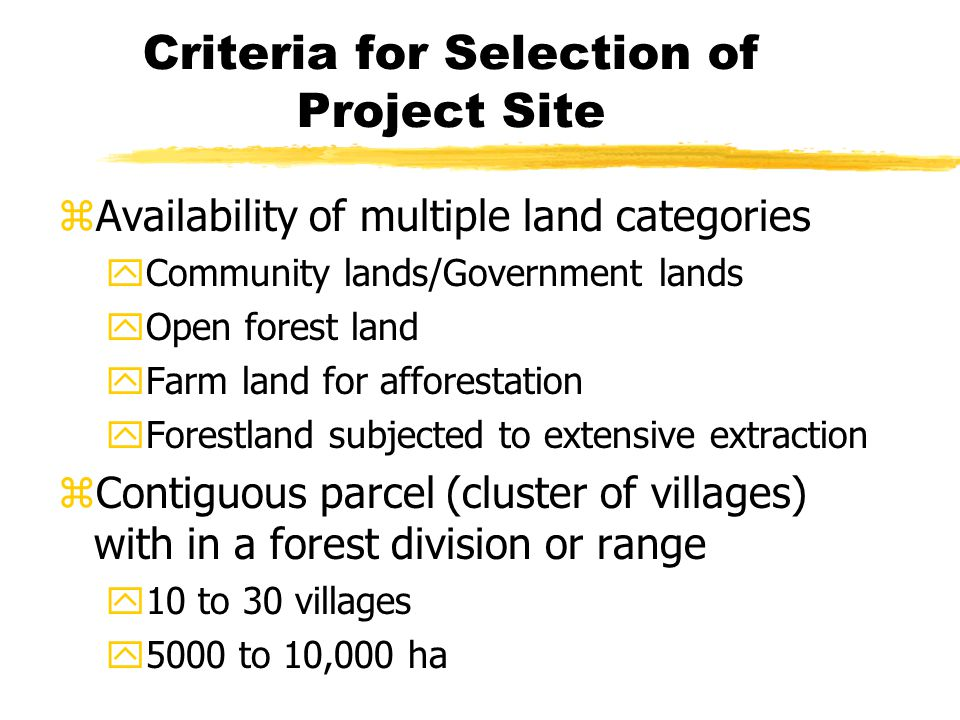 Criteria for Selection of Project Site zAvailability of multiple land categories yCommunity lands/Government lands yOpen forest land yFarm land for afforestation yForestland subjected to extensive extraction zContiguous parcel (cluster of villages) with in a forest division or range y10 to 30 villages y5000 to 10,000 ha