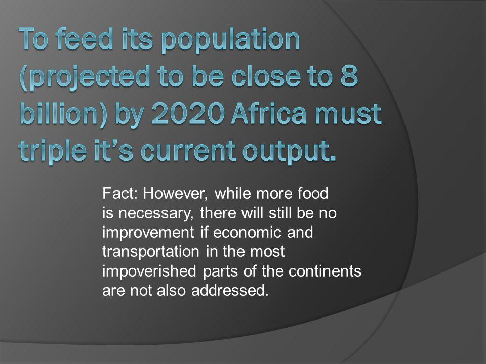 Fact: However, while more food is necessary, there will still be no improvement if economic and transportation in the most impoverished parts of the continents are not also addressed.
