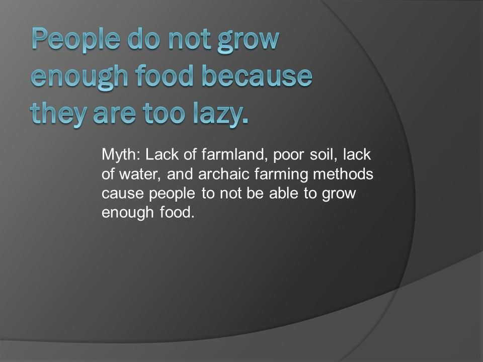 Myth: Lack of farmland, poor soil, lack of water, and archaic farming methods cause people to not be able to grow enough food.