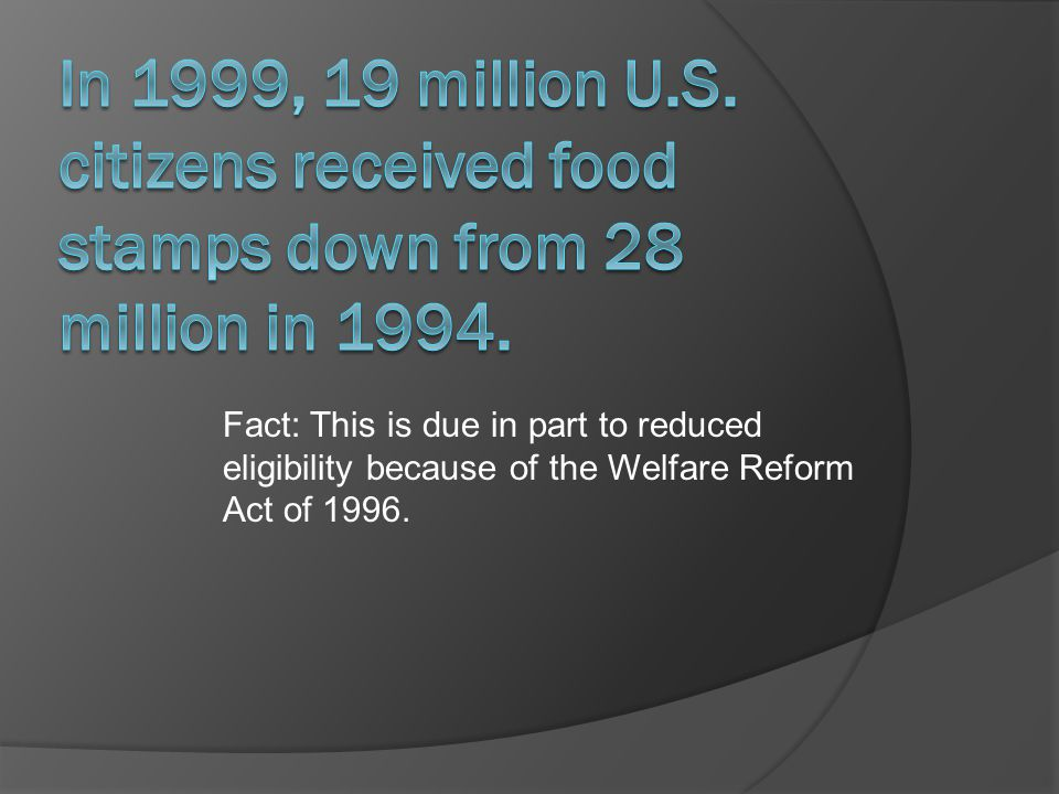 Fact: This is due in part to reduced eligibility because of the Welfare Reform Act of 1996.