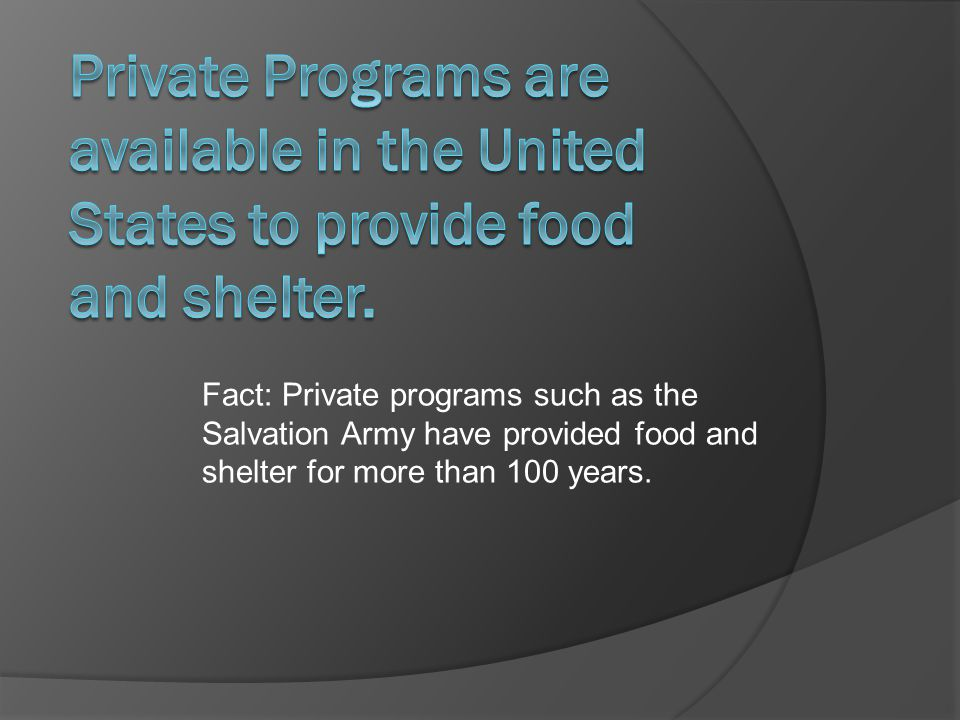 Fact: Private programs such as the Salvation Army have provided food and shelter for more than 100 years.