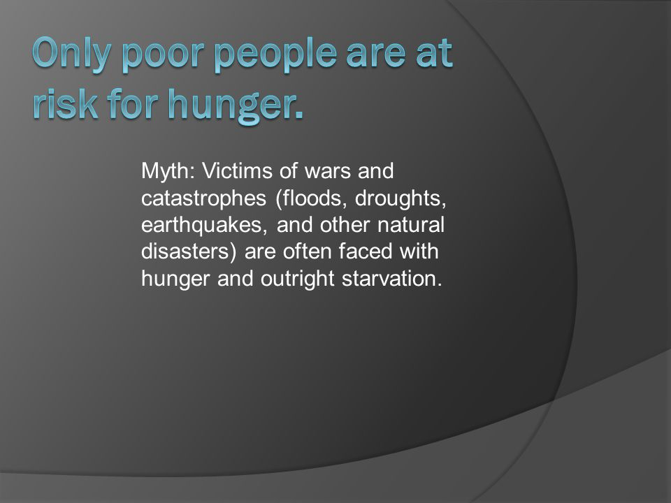 Myth: Victims of wars and catastrophes (floods, droughts, earthquakes, and other natural disasters) are often faced with hunger and outright starvation.