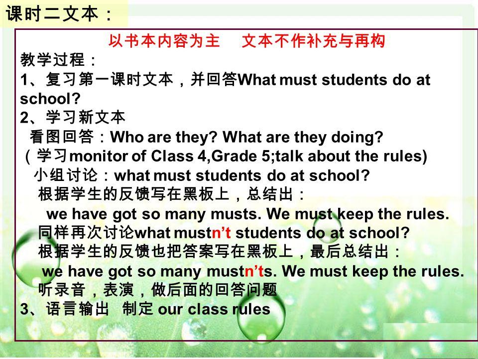 以书本内容为主 文本不作补充与再构 教学过程: 1 、复习第一课时文本,并回答 What must students do at school? 2 、学习新文本 看图回答: Who are they? What are they doing? (学习 monitor of Class 4,Grad
