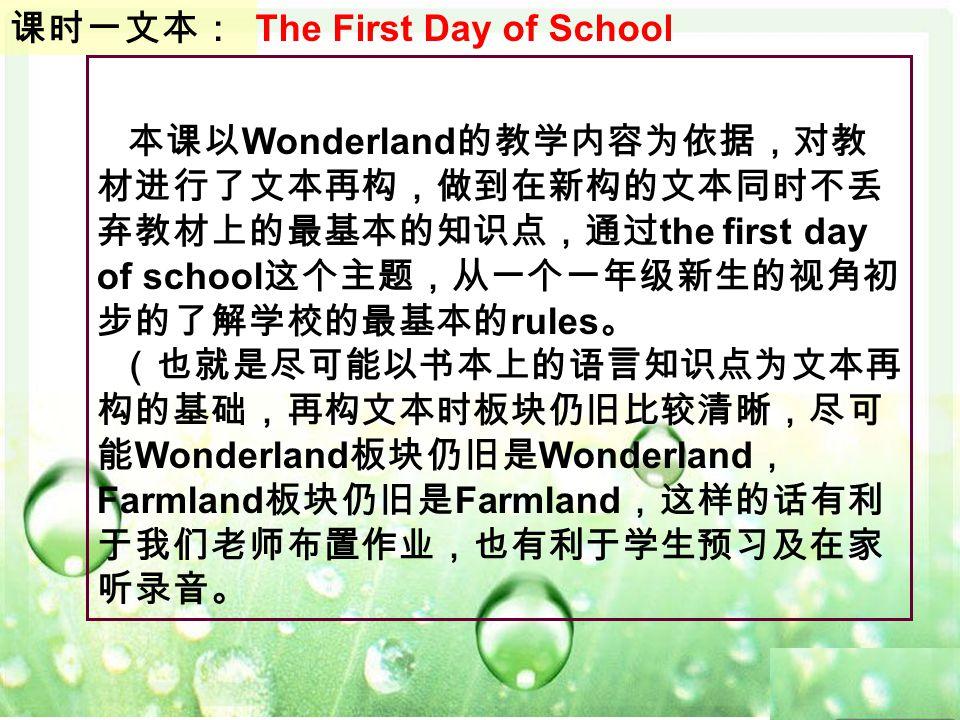 本课以 Wonderland 的教学内容为依据,对教 材进行了文本再构,做到在新构的文本同时不丢 弃教材上的最基本的知识点,通过 the first day of school 这个主题,从一个一年级新生的视角初 步的了解学校的最基本的 rules 。 (也就是尽可能以书本上的语言知识点为文本再 构