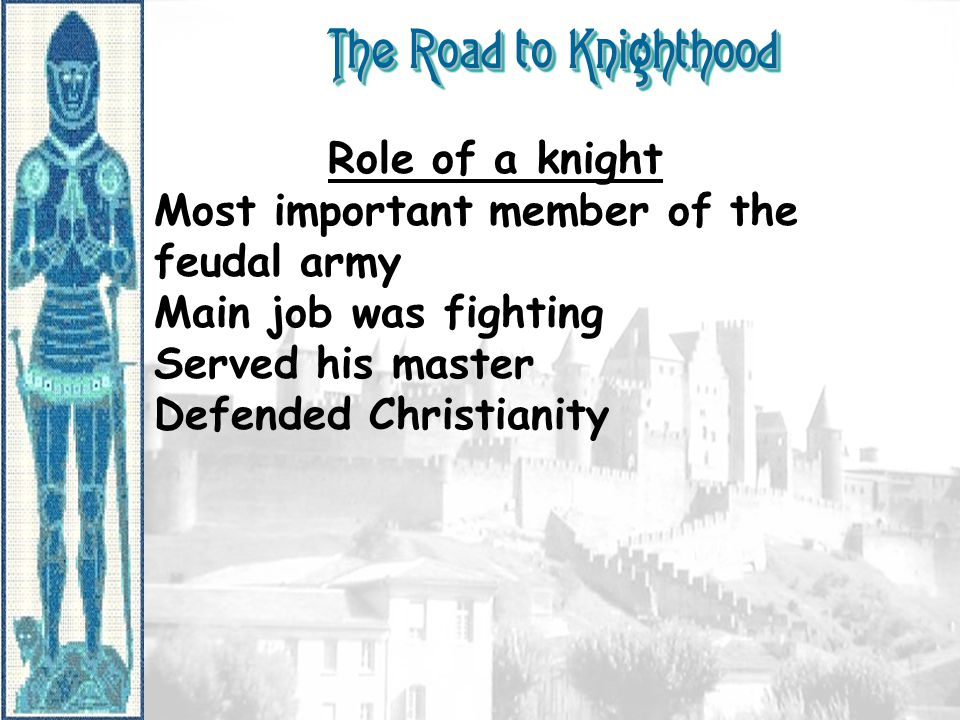 The Road to Knighthood Role of a knight Most important member of the feudal army Main job was fighting Served his master Defended Christianity