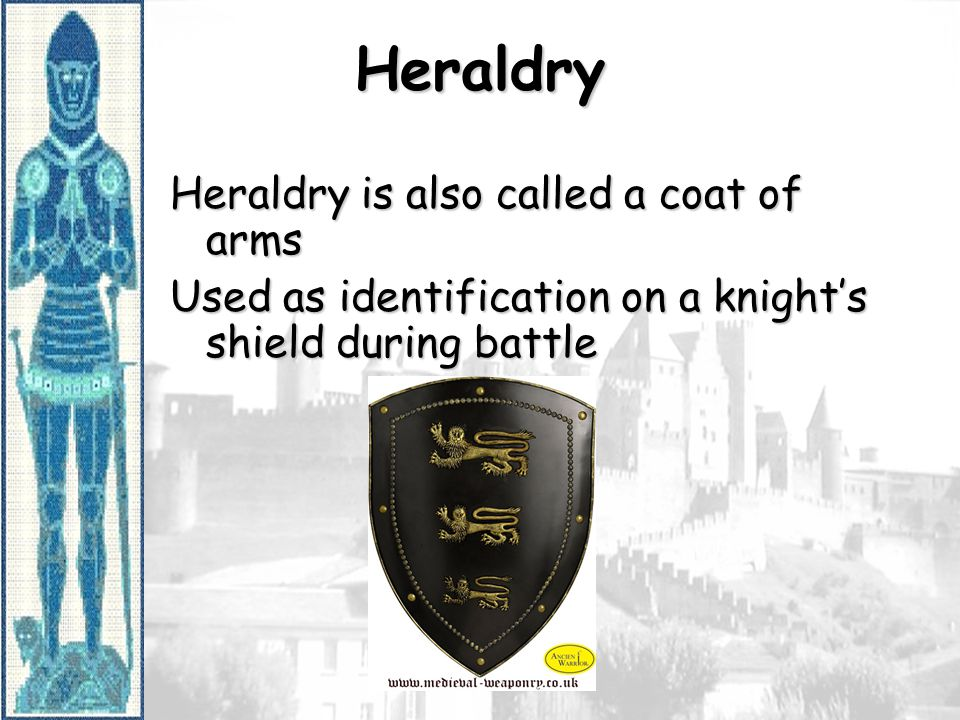 Heraldry Heraldry is also called a coat of arms Used as identification on a knight's shield during battle