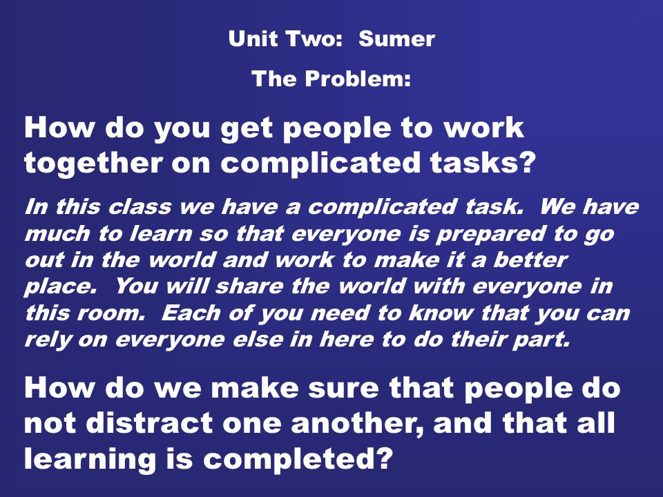 Unit Two: Sumer The Problem: How do you get people to work together on complicated tasks? In this class we have a complicated task. We have much to le