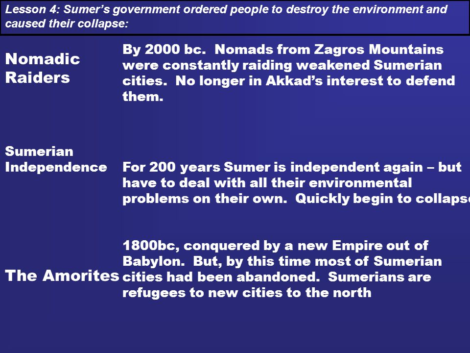 Nomadic Raiders Sumerian Independence The Amorites Lesson 4: Sumer's government ordered people to destroy the environment and caused their collapse: B