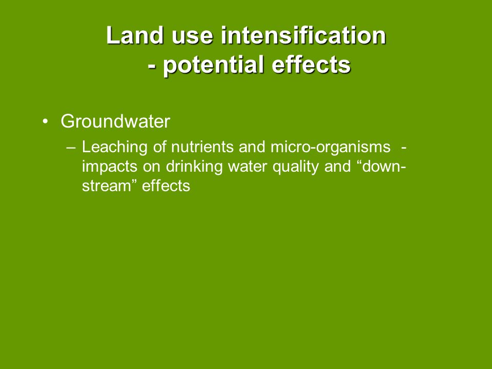 "Land use intensification - potential effects Groundwater –Leaching of nutrients and micro-organisms - impacts on drinking water quality and ""down- str"
