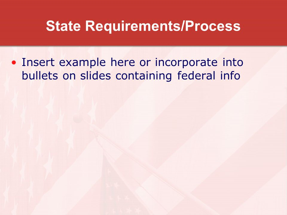 State Requirements/Process Insert example here or incorporate into bullets on slides containing federal info
