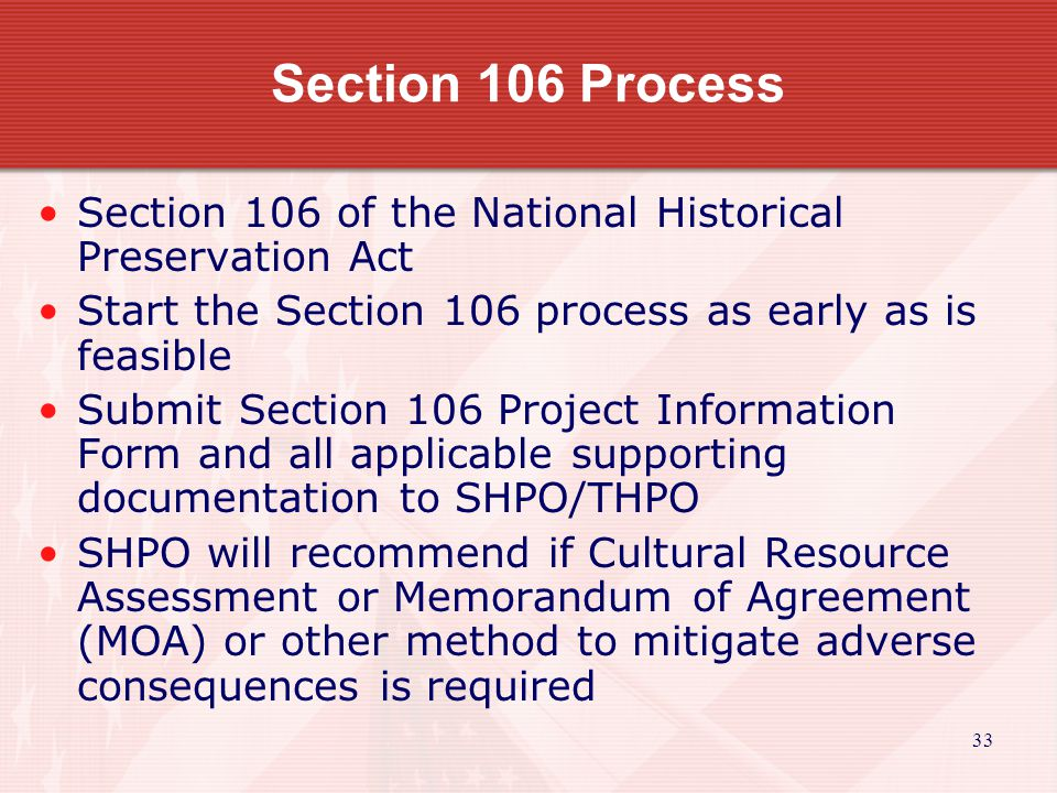 33 Section 106 of the National Historical Preservation Act Start the Section 106 process as early as is feasible Submit Section 106 Project Information Form and all applicable supporting documentation to SHPO/THPO SHPO will recommend if Cultural Resource Assessment or Memorandum of Agreement (MOA) or other method to mitigate adverse consequences is required Section 106 Process