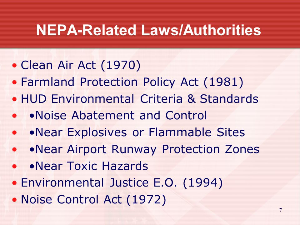 7 NEPA-Related Laws/Authorities Clean Air Act (1970) Farmland Protection Policy Act (1981) HUD Environmental Criteria & Standards Noise Abatement and Control Near Explosives or Flammable Sites Near Airport Runway Protection Zones Near Toxic Hazards Environmental Justice E.O.