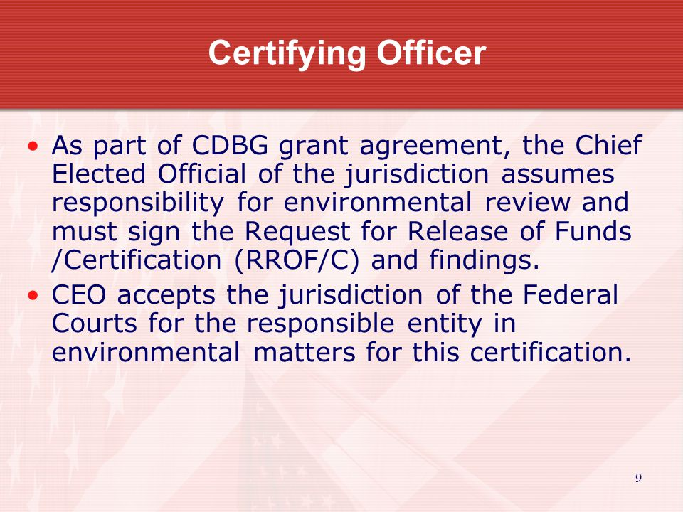 9 Certifying Officer As part of CDBG grant agreement, the Chief Elected Official of the jurisdiction assumes responsibility for environmental review and must sign the Request for Release of Funds /Certification (RROF/C) and findings.