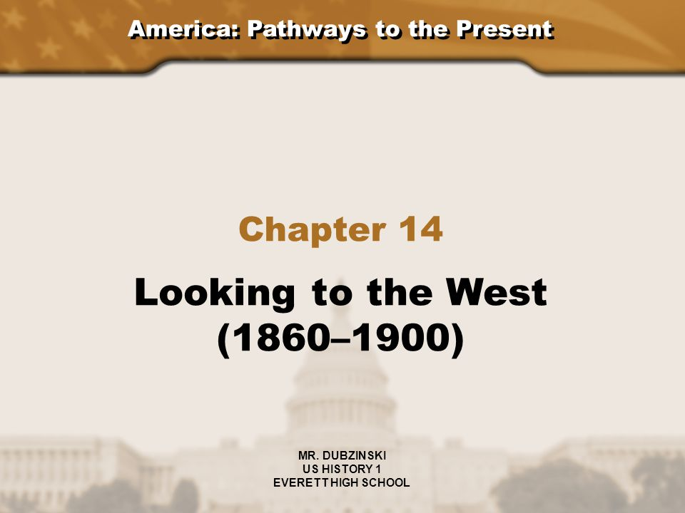 America: Pathways to the Present Chapter 14 Looking to the West (1860–1900) MR. DUBZINSKI US HISTORY 1 EVERETT HIGH SCHOOL