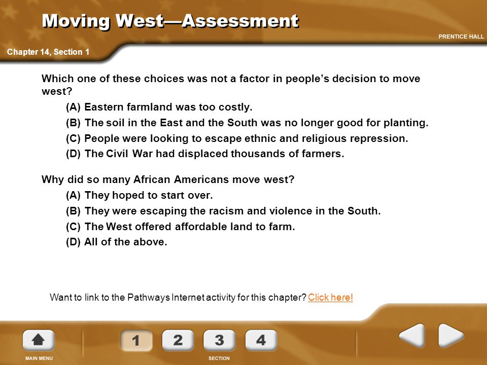 Moving West—Assessment Which one of these choices was not a factor in people's decision to move west? (A) Eastern farmland was too costly. (B) The soi