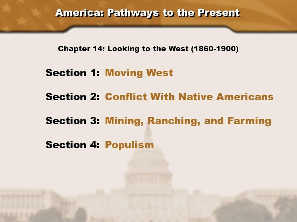America: Pathways to the Present Section 1: Moving West Section 2: Conflict With Native Americans Section 3: Mining, Ranching, and Farming Section 4: