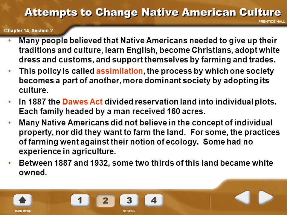 Attempts to Change Native American Culture Many people believed that Native Americans needed to give up their traditions and culture, learn English, b
