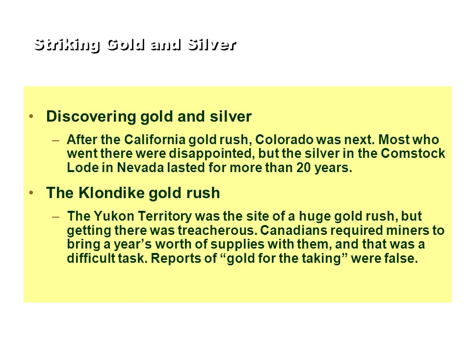 Striking Gold and Silver Discovering gold and silver –After the California gold rush, Colorado was next. Most who went there were disappointed, but th
