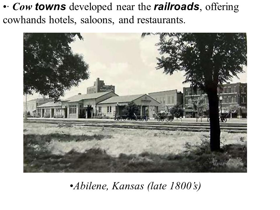 · Cow towns developed near the railroads, offering cowhands hotels, saloons, and restaurants. Abilene, Kansas (late 1800's)