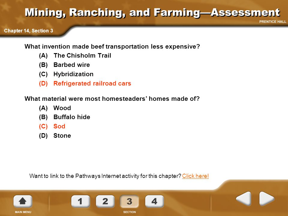 Mining, Ranching, and Farming—Assessment What invention made beef transportation less expensive? (A)The Chisholm Trail (B)Barbed wire (C)Hybridization