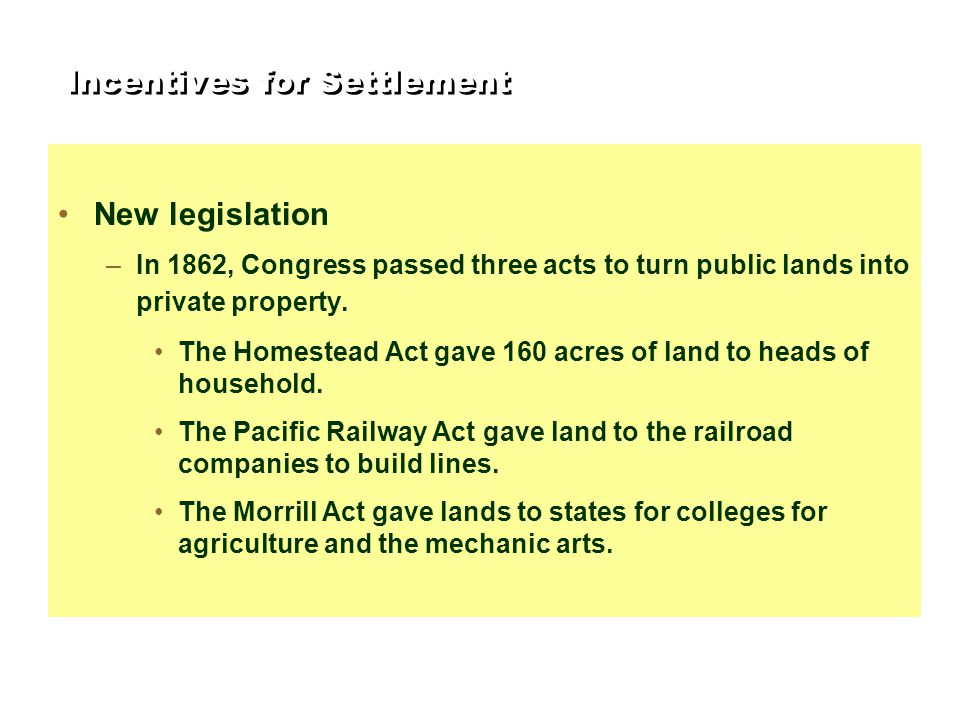 Incentives for Settlement New legislation –In 1862, Congress passed three acts to turn public lands into private property. The Homestead Act gave 160