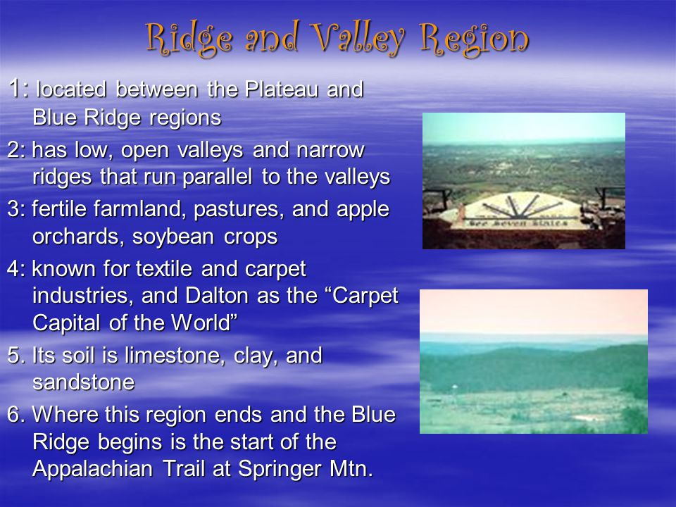 Ridge and Valley Region 1: located between the Plateau and Blue Ridge regions 2: has low, open valleys and narrow ridges that run parallel to the vall