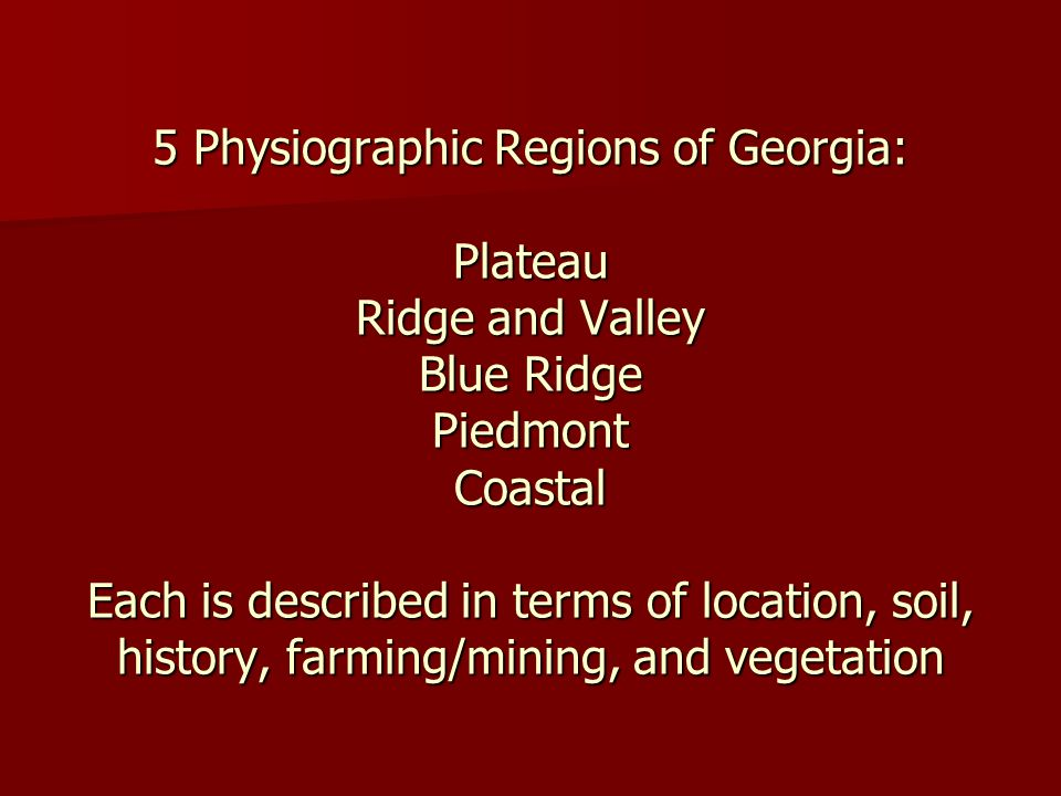 5 Physiographic Regions of Georgia: Plateau Ridge and Valley Blue Ridge Piedmont Coastal Each is described in terms of location, soil, history, farmin