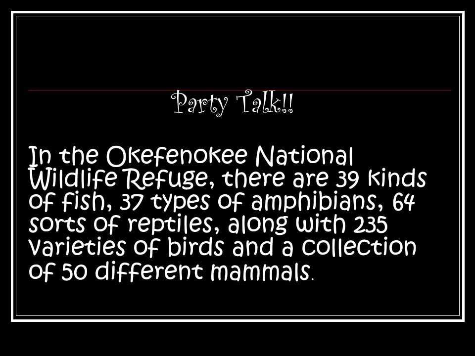 Party Talk!! In the Okefenokee National Wildlife Refuge, there are 39 kinds of fish, 37 types of amphibians, 64 sorts of reptiles, along with 235 vari