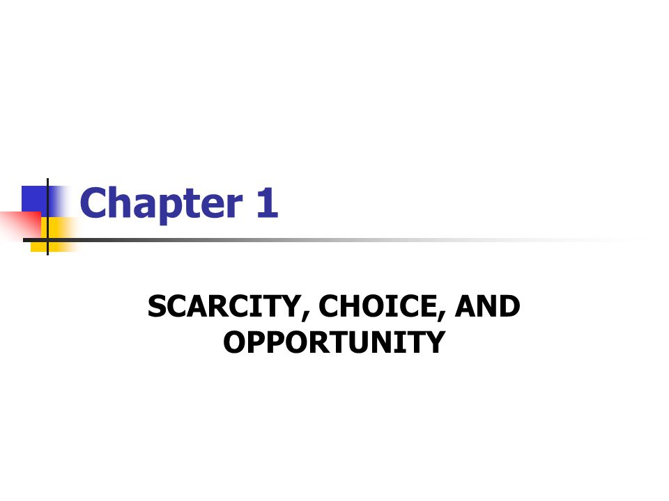 Chapter 1 SCARCITY, CHOICE, AND OPPORTUNITY